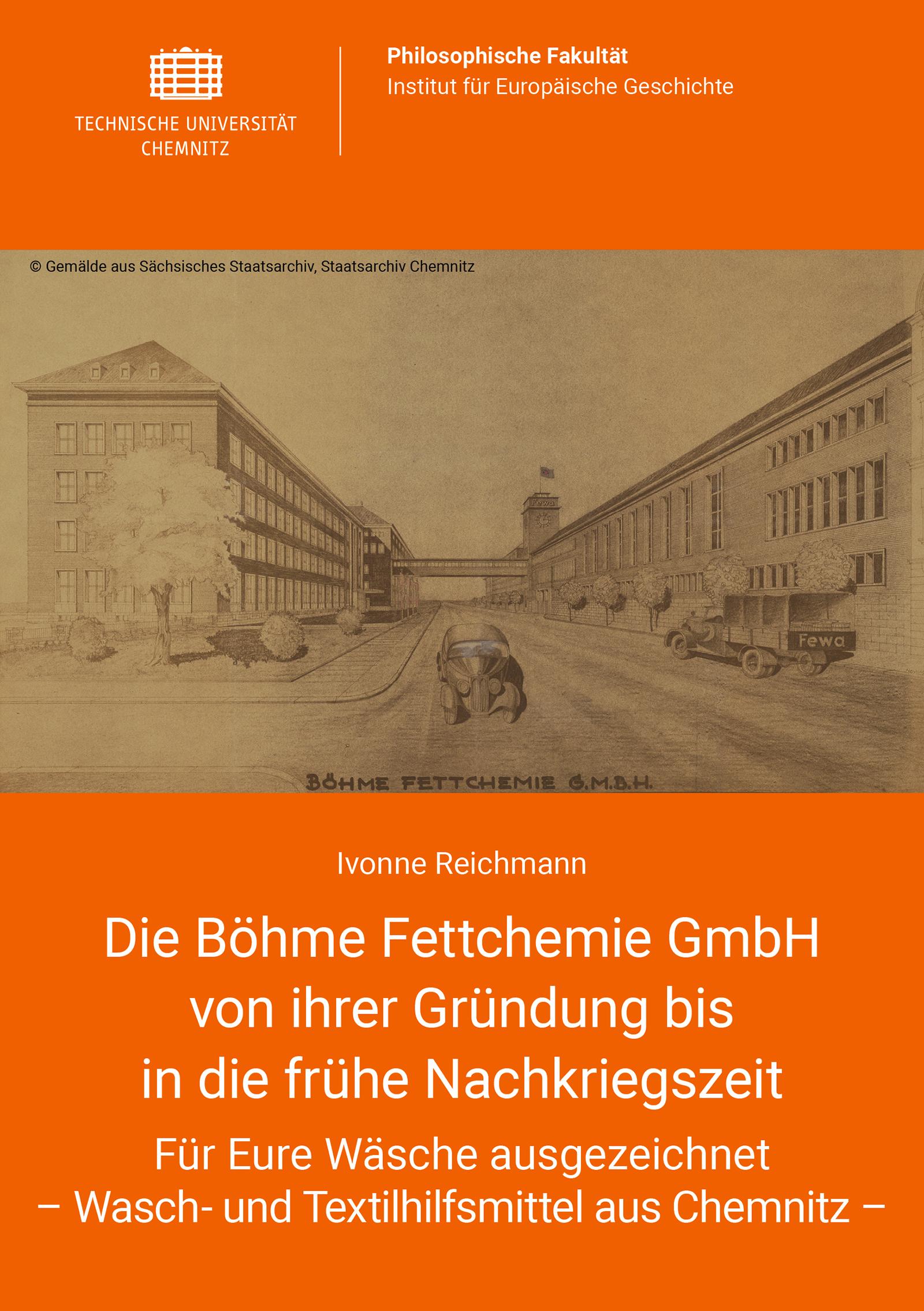 Cover: Die Böhme Fettchemie GmbH von ihrer Gründung bis in die frühe Nachkriegszeit : Für Eure Wäsche ausgezeichnet – Wasch- und Textilhilfsmittel aus Chemnitz -