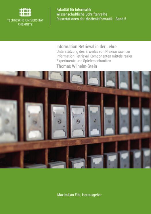 Cover: Information Retrieval in der Lehre : Unterstützung des Erwerbs von Praxiswissen zu Information Retrieval Komponenten mittels realer Experimente und Spielemechaniken